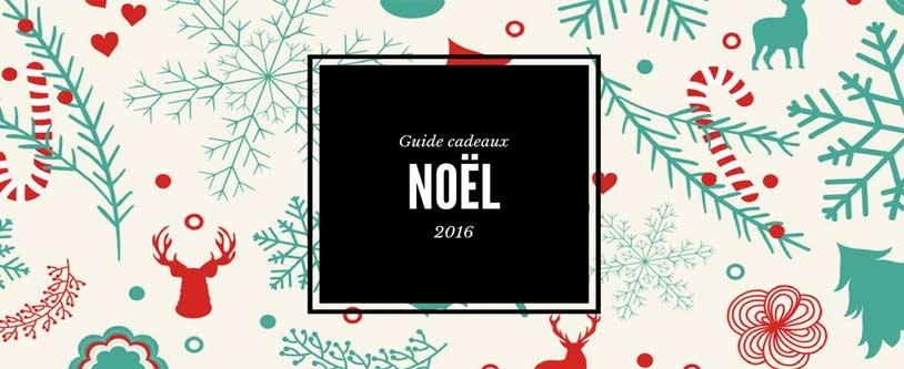 Le Guide Cadeaux Noël 2016 Nos meilleures idées cadeaux de 2016 pour Noël!